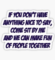 If you don't have anything nice to say, come sit by me and we can make fun of people together Sticker