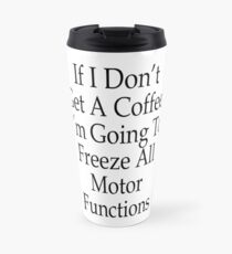 If I don't get a Coffee, I'm Going to Freeze All Motor Functions Travel Mug