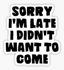 I'm sorry I'm late, I didn't want to come Sticker