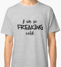 So Freaking Cold Classic T-Shirt