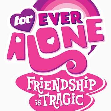 Forever Alone: Friendship is Tragic by cmaghintay