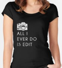 All I Ever Do Is Edit, Funny Photographer Quip Women's Fitted Scoop T-Shirt