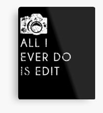 All I Ever Do Is Edit, Funny Photographer Quip Metal Print