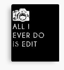 All I Ever Do Is Edit, Funny Photographer Quip Canvas Print