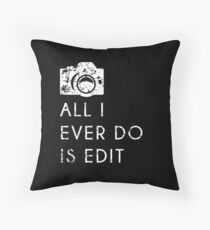 All I Ever Do Is Edit, Funny Photographer Quip Throw Pillow