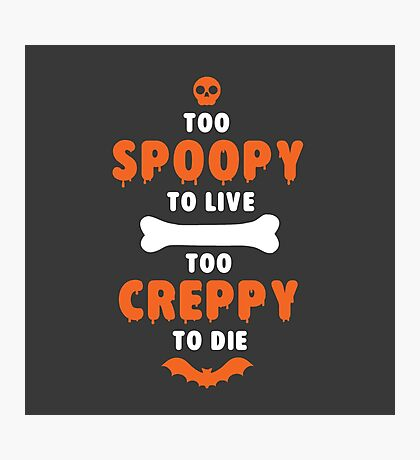 Too Spoopy to Live.  Too Creppy to Die. Photographic Print