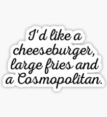 I'd like a cheeseburger, large fries and a Cosmopolitan. Sticker