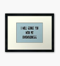 I will Seduce you with my Awkwardness Framed Print