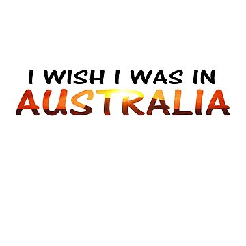 I WISH I WAS IN AUSTRALIA (who could blame you) by WaffleOnDesigns