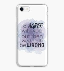 I'd AGREE with you, but then we'd both be WRONG iPhone Case/Skin