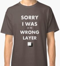 Sorry I Was on the Wrong Layer Classic T-Shirt