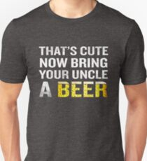 That's Cute Now Bring Your Uncle A Beer Funny Quote Gift Unisex T-Shirt