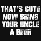 That's Cute Now Bring Your Uncle a Beer  by teetties