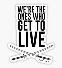 We're The Ones Who Get To Live Sticker