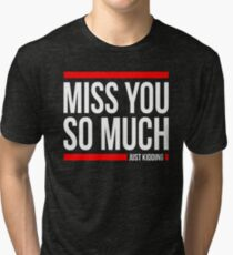 MISS YOU SO MUCH JUST KIDDING FUNNY Tri-blend T-Shirt