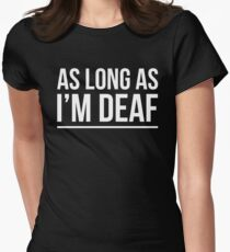 AS LONG AS I'M DEAF FUNNY GOSSIP GIRL Womens Fitted T-Shirt
