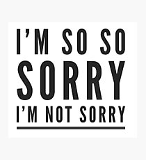 I'm so so sorry I'm not sorry Photographic Print
