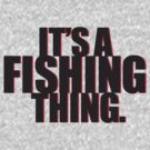 It's a Fishing Thing. by CoffeeWasted
