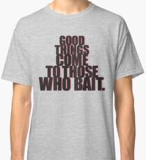 Good things come to those who bait. Classic T-Shirt