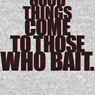 Good things come to those who bait. by CoffeeWasted