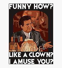 Funny how? Like a clown?  Photographic Print