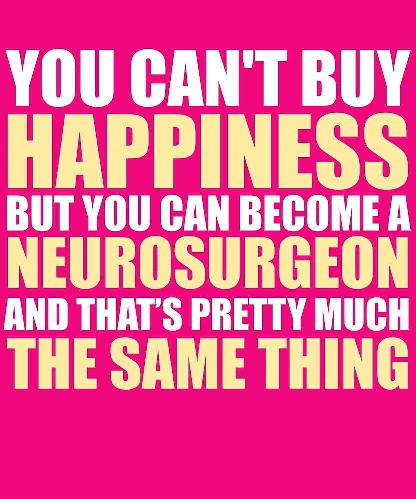 You Can't Buy Happiness But You Can Be A Neurosurgeon & That's Same Thing T-Shirt by AlwaysAwesome
