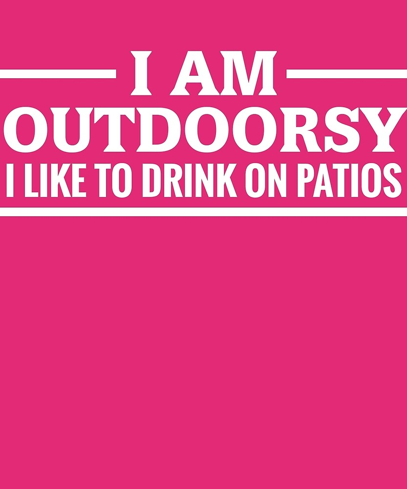I Am Outdoorsy I Like To Drink On Patios Funny Drinking T-Shirt by AlwaysAwesome
