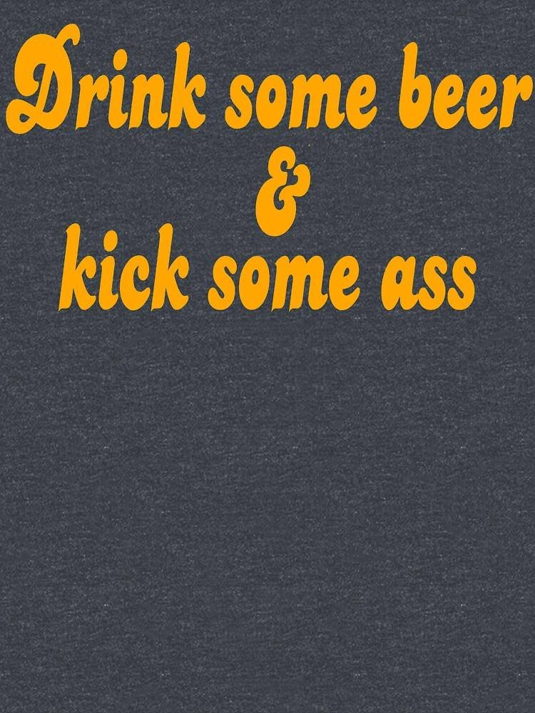 Dazed And Confused Quote - Drink Some Beer And Kick Some Ass by movie-shirts