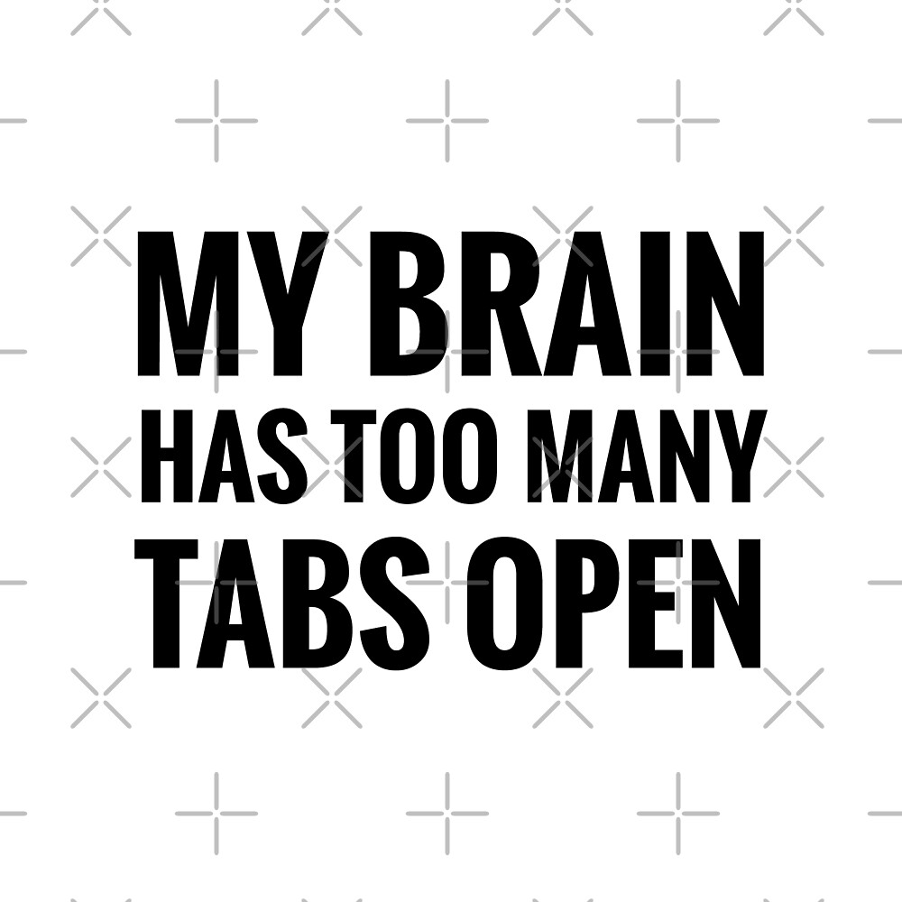 Brain Has Too Many Open Tabs by DJBALOGH