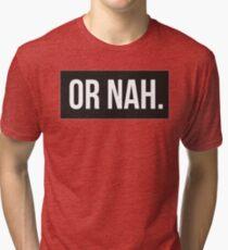 Or Nah. Tri-blend T-Shirt