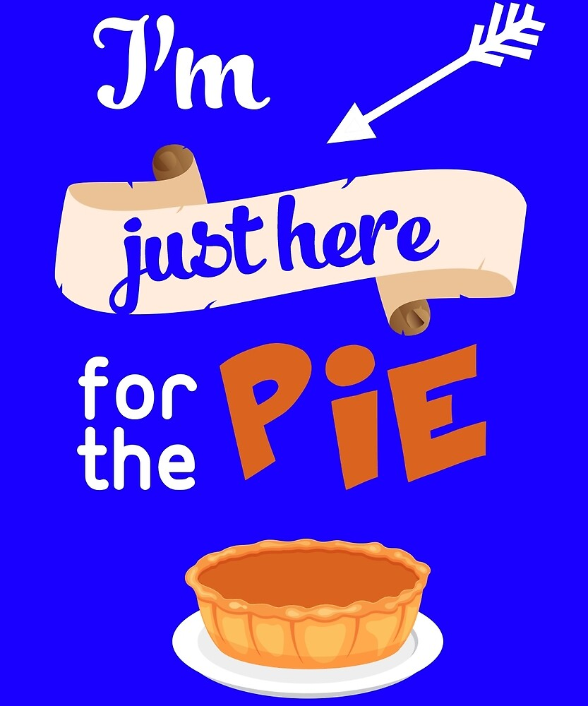 I'm Just Here For The Pie Funny Dinner Family  by AlwaysAwesome