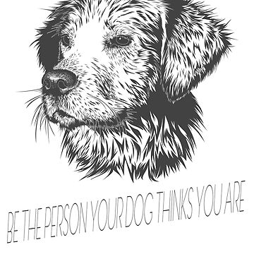 Be The Person Your Dog Thinks You Are by Dascalescu