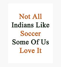 Not All Indians Like Soccer Some Of Us Love It  Photographic Print