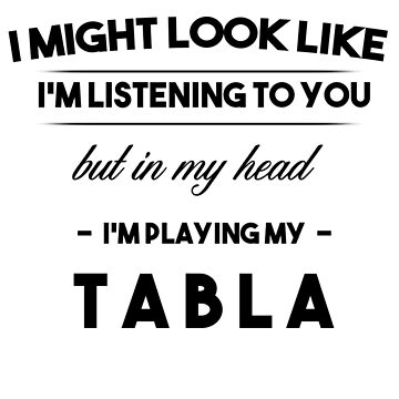 ( Black) I might look like I'm listening, but in my head I'm playing: Tabla by Weedlogger