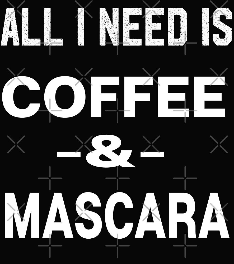 All I Need is Coffee and Mascara by Dream Imagine Create .