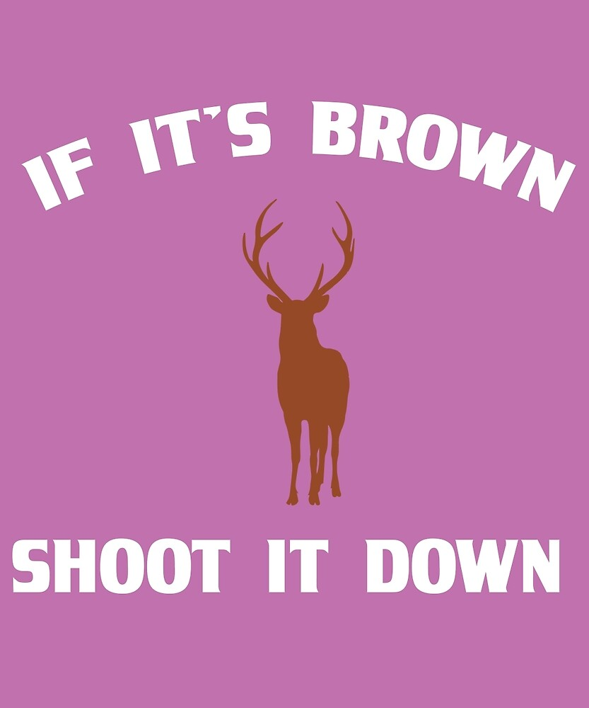 If It's Brown Shoot It Down Funny Deer Hunter Gift  by AlwaysAwesome