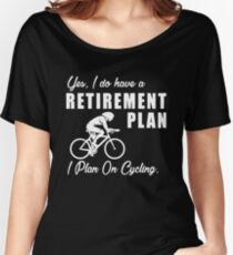 I do have a retirement plan i plan on cycling Women's Relaxed Fit T-Shirt