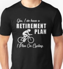 I do have a retirement plan i plan on cycling Unisex T-Shirt