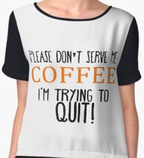 Please Don't Serve Me Coffee... I'm Trying To QUIT! Chiffon Top