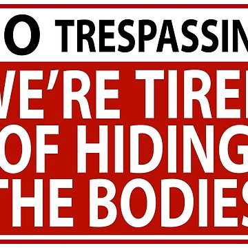 No Trespassing We're Tired of Hiding the Bodies by snarkypinktees