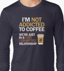 I'm not addicted to coffee... We're in a very committed relationship Long Sleeve T-Shirt