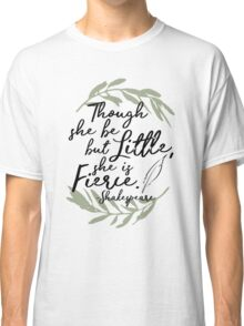 Though She be but Little, She is Fierce - Shakespeare  Classic T-Shirt