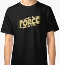 May A Force Be In You Classic T-Shirt