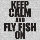 Keep Calm and Fly Fish On by CoffeeWasted