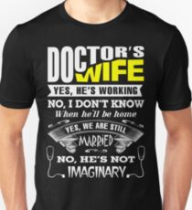 Doctor's wife: Yes, he's working. No, I don't know when he'll be home. Yes, we are still married. No, he's not imaginary. Unisex T-Shirt