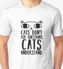 Cats Don't Ask Questions  Unisex T-Shirt