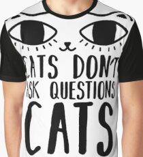 Cats Don't Ask Questions  Graphic T-Shirt