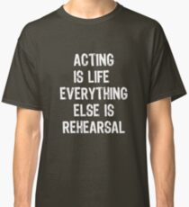 Acting Is Life Everything Else Is Rehearsal Classic T-Shirt