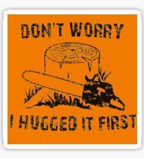 Don't Worry I Hugged It First  stihl orange Sticker