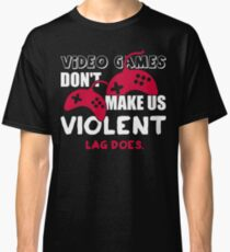 Video games don't make us violent. Lag does! Classic T-Shirt